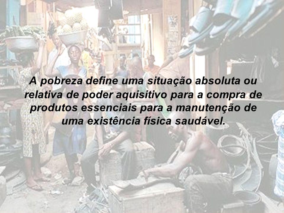 A pobreza define uma situação absoluta ou relativa de poder aquisitivo para a compra de produtos essenciais para a manutenção de uma existência física