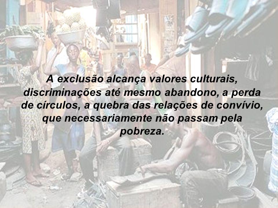 A exclusão alcança valores culturais, discriminações até mesmo abandono, a perda de círculos, a quebra das relações de convívio, que necessariamente n