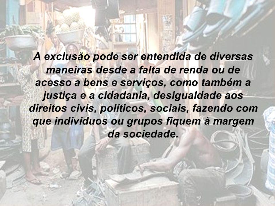 A exclusão pode ser entendida de diversas maneiras desde a falta de renda ou de acesso a bens e serviços, como também a justiça e a cidadania, desigua