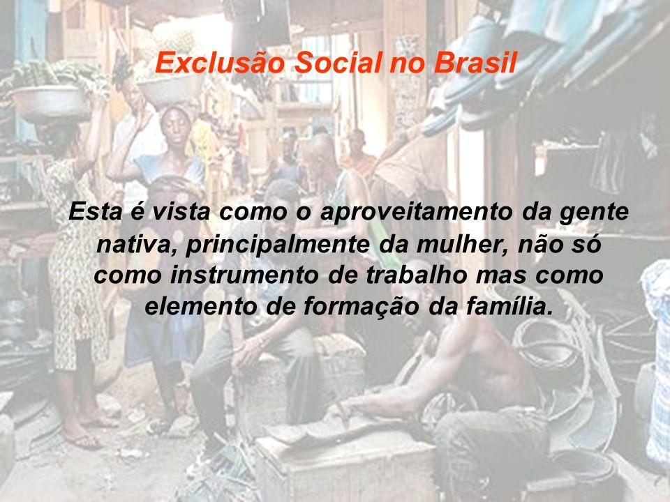Exclusão Social no Brasil Esta é vista como o aproveitamento da gente nativa, principalmente da mulher, não só como instrumento de trabalho mas como e