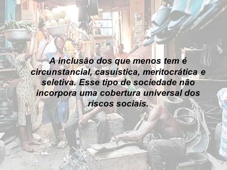 A inclusão dos que menos tem é circunstancial, casuística, meritocrática e seletiva. Esse tipo de sociedade não incorpora uma cobertura universal dos