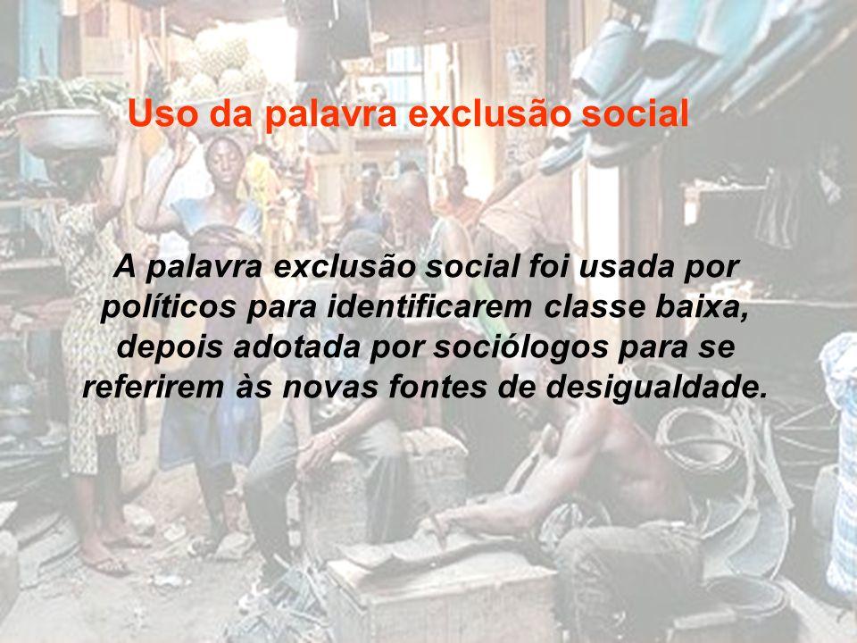 A palavra exclusão social foi usada por políticos para identificarem classe baixa, depois adotada por sociólogos para se referirem às novas fontes de