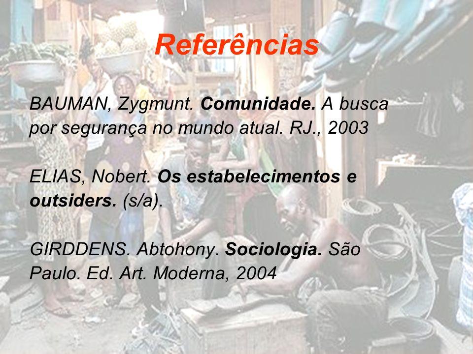 Referências BAUMAN, Zygmunt. Comunidade. A busca por segurança no mundo atual. RJ., 2003 ELIAS, Nobert. Os estabelecimentos e outsiders. (s/a). GIRDDE