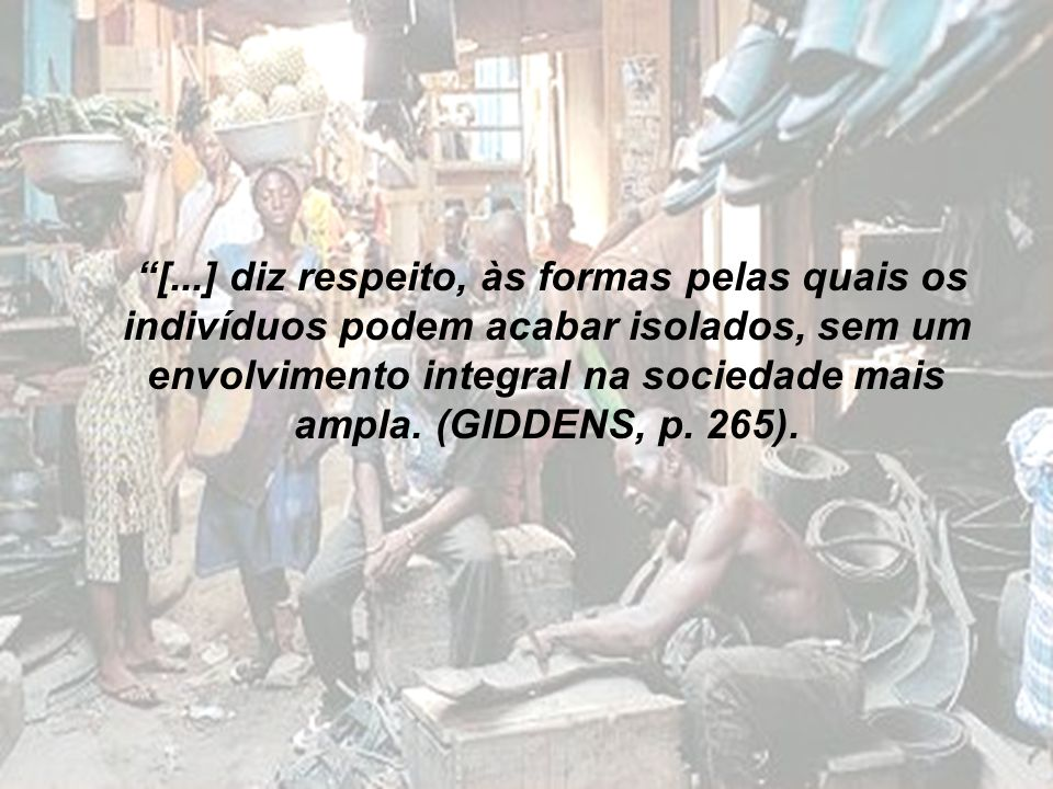 [...] diz respeito, às formas pelas quais os indivíduos podem acabar isolados, sem um envolvimento integral na sociedade mais ampla. (GIDDENS, p. 265)
