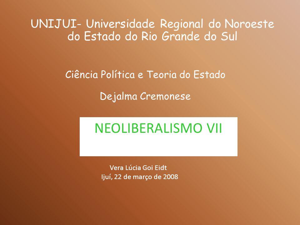 UNIJUI- Universidade Regional do Noroeste do Estado do Rio Grande do Sul Ciência Política e Teoria do Estado Dejalma Cremonese NEOLIBERALISMO VII Vera Lúcia Goi Eidt Ijuí, 22 de março de 2008