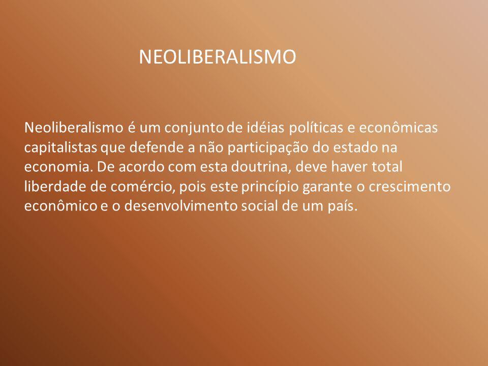 NEOLIBERALISMO Neoliberalismo é um conjunto de idéias políticas e econômicas capitalistas que defende a não participação do estado na economia.
