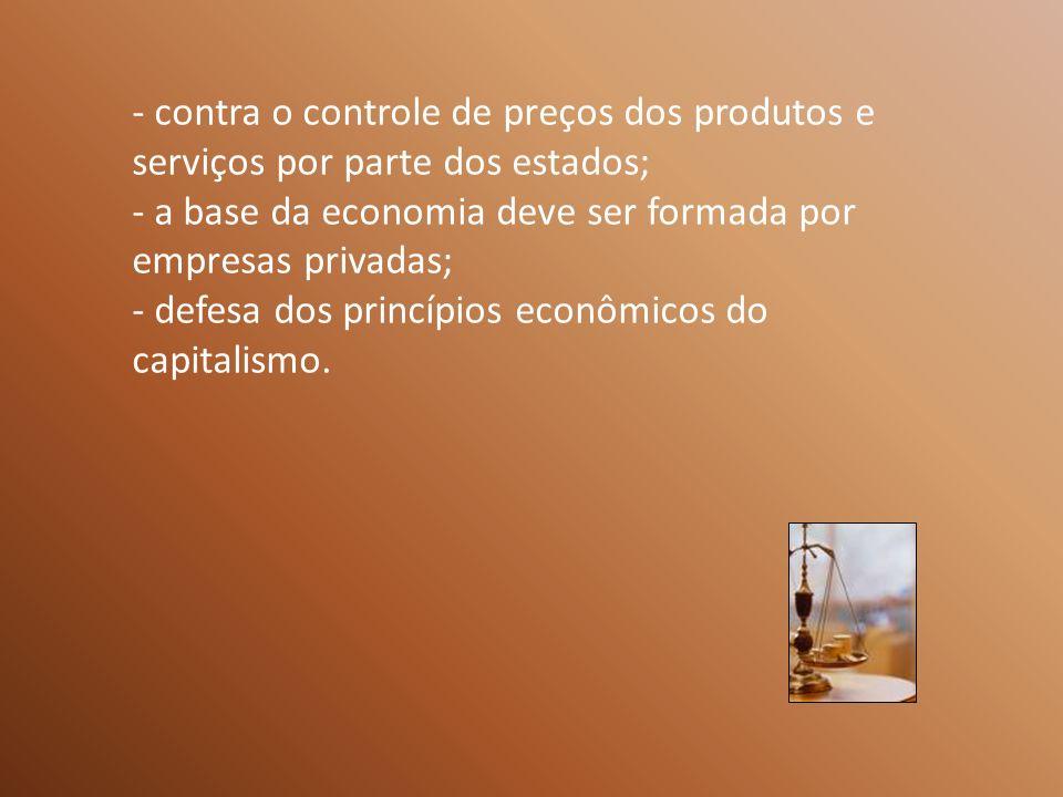 - contra o controle de preços dos produtos e serviços por parte dos estados; - a base da economia deve ser formada por empresas privadas; - defesa dos princípios econômicos do capitalismo.