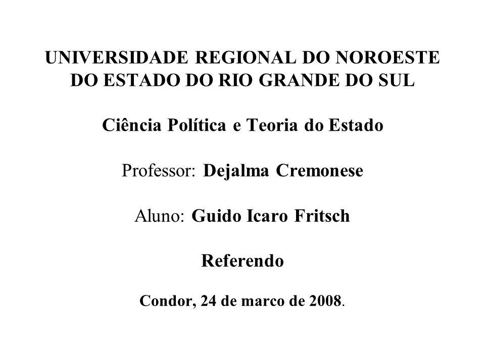 UNIVERSIDADE REGIONAL DO NOROESTE DO ESTADO DO RIO GRANDE DO SUL Ciência Política e Teoria do Estado Professor: Dejalma Cremonese Aluno: Guido Icaro Fritsch Referendo Condor, 24 de marco de 2008.