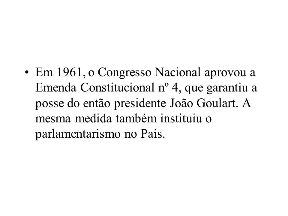 Em 1961, o Congresso Nacional aprovou a Emenda Constitucional nº 4, que garantiu a posse do então presidente João Goulart.