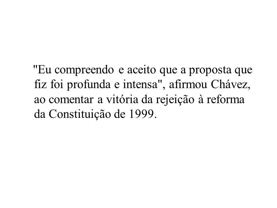 Eu compreendo e aceito que a proposta que fiz foi profunda e intensa , afirmou Chávez, ao comentar a vitória da rejeição à reforma da Constituição de 1999.