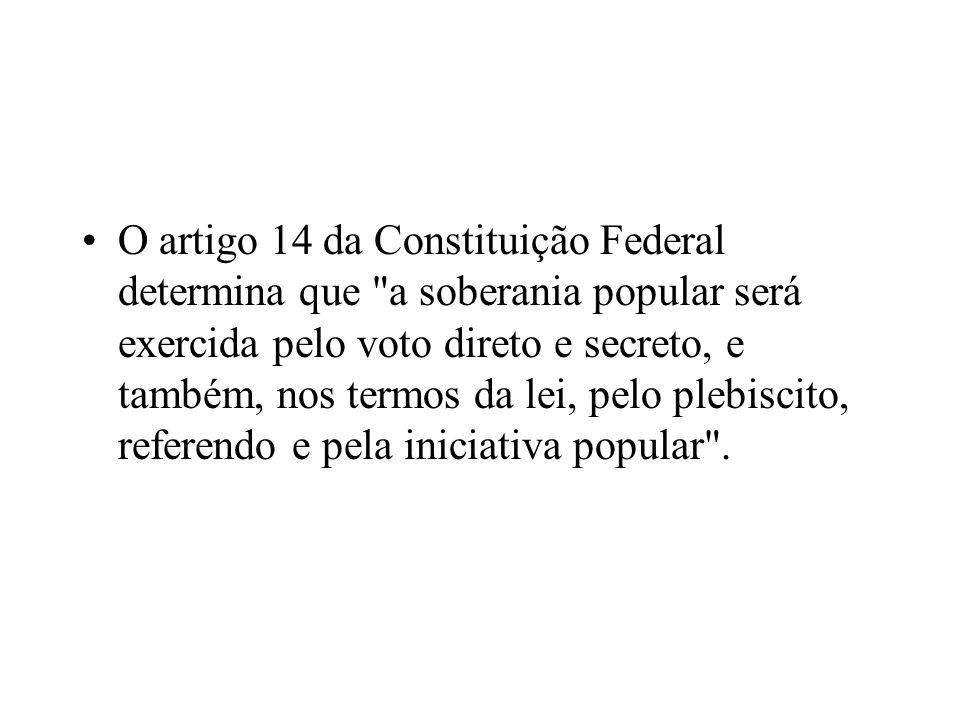 O artigo 14 da Constituição Federal determina que a soberania popular será exercida pelo voto direto e secreto, e também, nos termos da lei, pelo plebiscito, referendo e pela iniciativa popular .