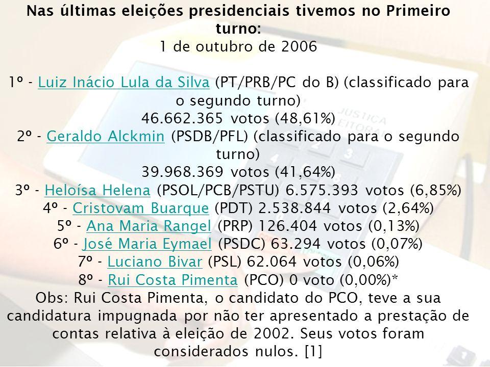 Nas últimas eleições presidenciais tivemos no Primeiro turno: 1 de outubro de 2006 1º - Luiz Inácio Lula da Silva (PT/PRB/PC do B) (classificado para