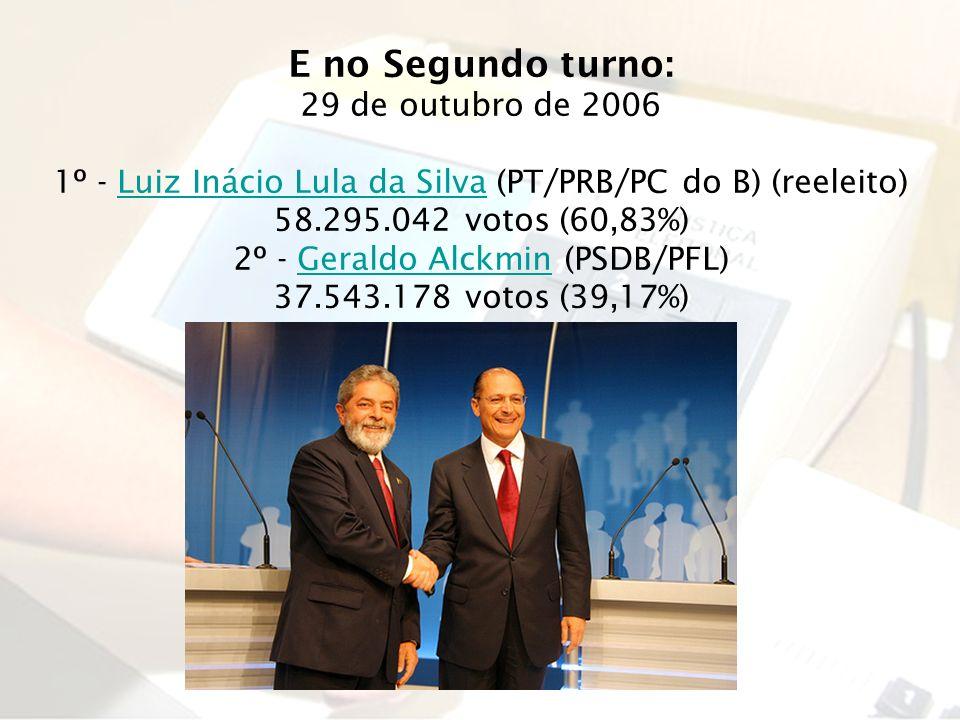 E no Segundo turno: 29 de outubro de 2006 1º - Luiz Inácio Lula da Silva (PT/PRB/PC do B) (reeleito)Luiz Inácio Lula da Silva 58.295.042 votos (60,83%