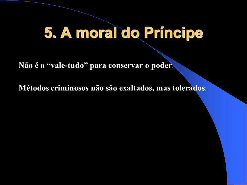 5. A moral do Príncipe Não é o vale-tudo para conservar o poder. Métodos criminosos não são exaltados, mas tolerados.