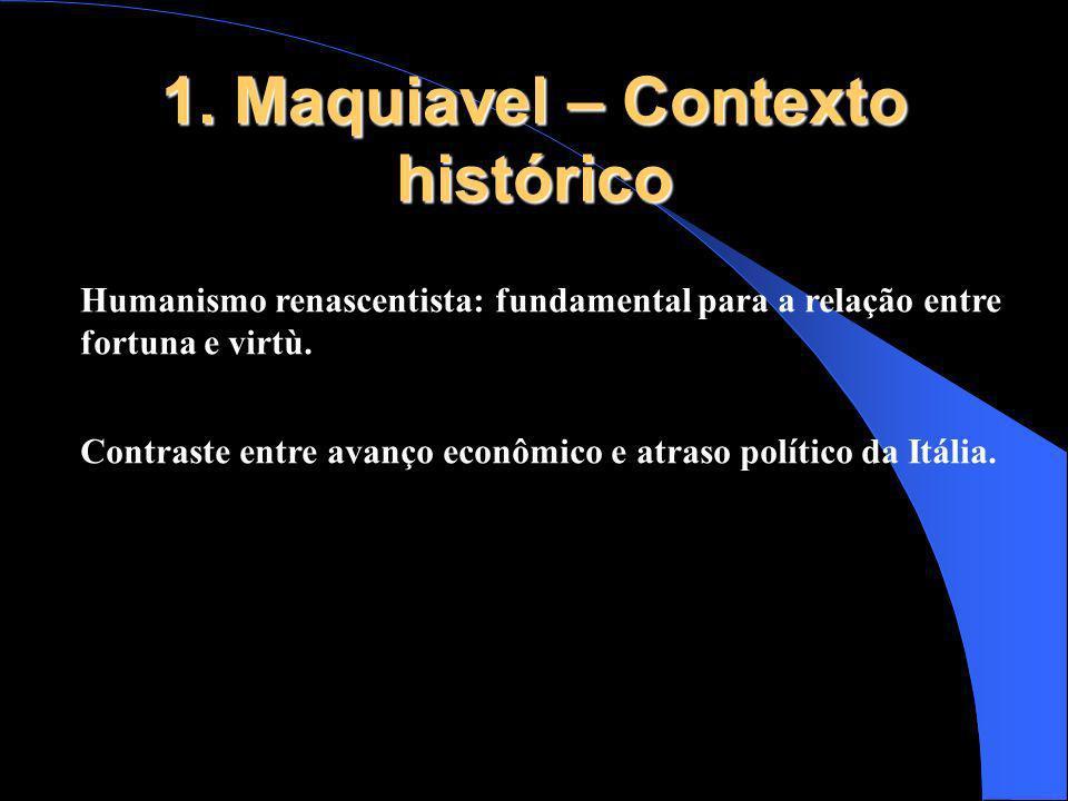 1. Maquiavel – Contexto histórico Humanismo renascentista: fundamental para a relação entre fortuna e virtù. Contraste entre avanço econômico e atraso
