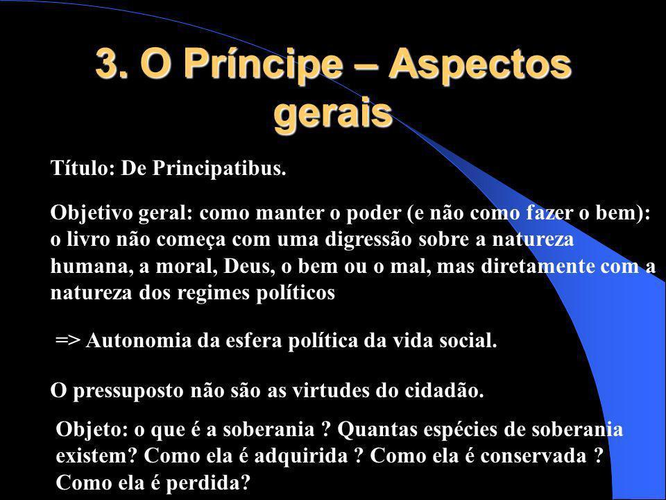 3. O Príncipe – Aspectos gerais Título: De Principatibus. Objetivo geral: como manter o poder (e não como fazer o bem): o livro não começa com uma dig