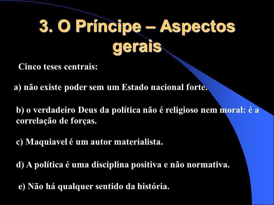 3. O Príncipe – Aspectos gerais Cinco teses centrais: a) não existe poder sem um Estado nacional forte. b) o verdadeiro Deus da política não é religio