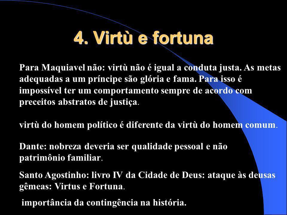 4. Virtù e fortuna Para Maquiavel não: virtù não é igual a conduta justa. As metas adequadas a um príncipe são glória e fama. Para isso é impossível t