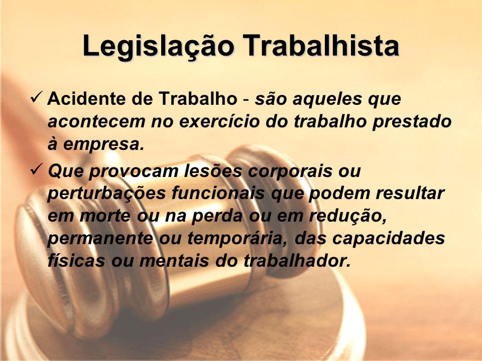 Legislação Trabalhista Acidente de Trabalho - são aqueles que acontecem no exercício do trabalho prestado à empresa. Que provocam lesões corporais ou
