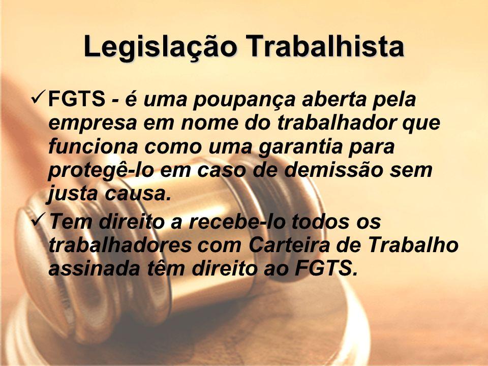 Legislação Trabalhista FGTS - é uma poupança aberta pela empresa em nome do trabalhador que funciona como uma garantia para protegê-lo em caso de demi