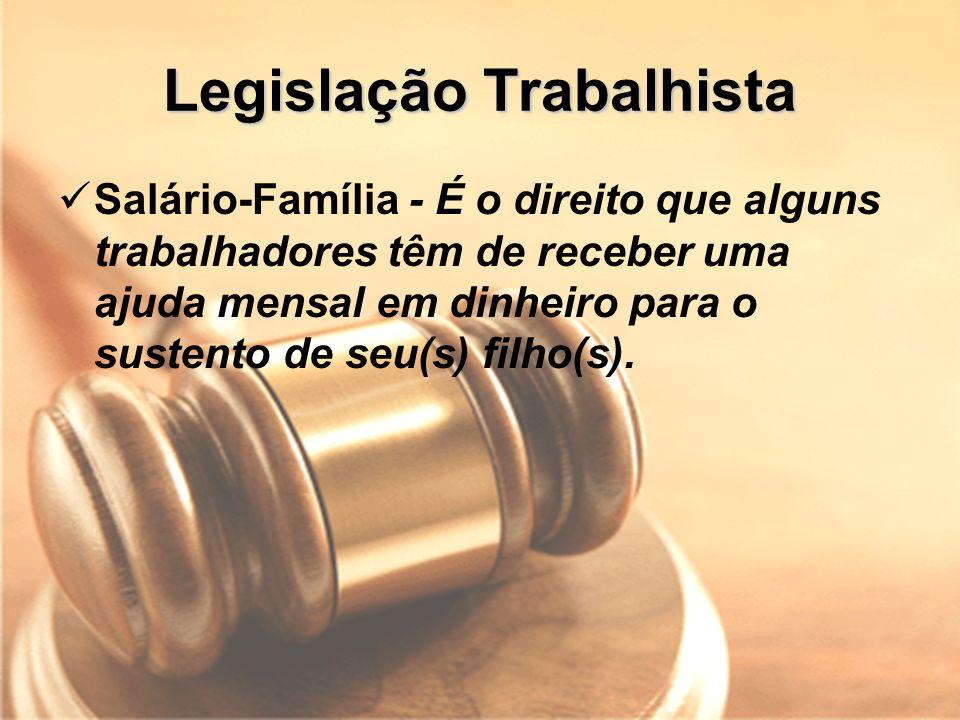 Legislação Trabalhista Salário-Família - É o direito que alguns trabalhadores têm de receber uma ajuda mensal em dinheiro para o sustento de seu(s) fi