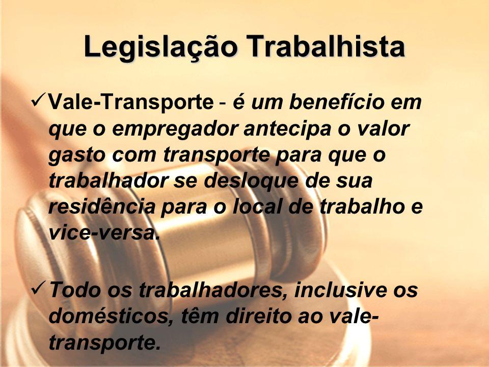 Legislação Trabalhista Vale-Transporte - é um benefício em que o empregador antecipa o valor gasto com transporte para que o trabalhador se desloque d