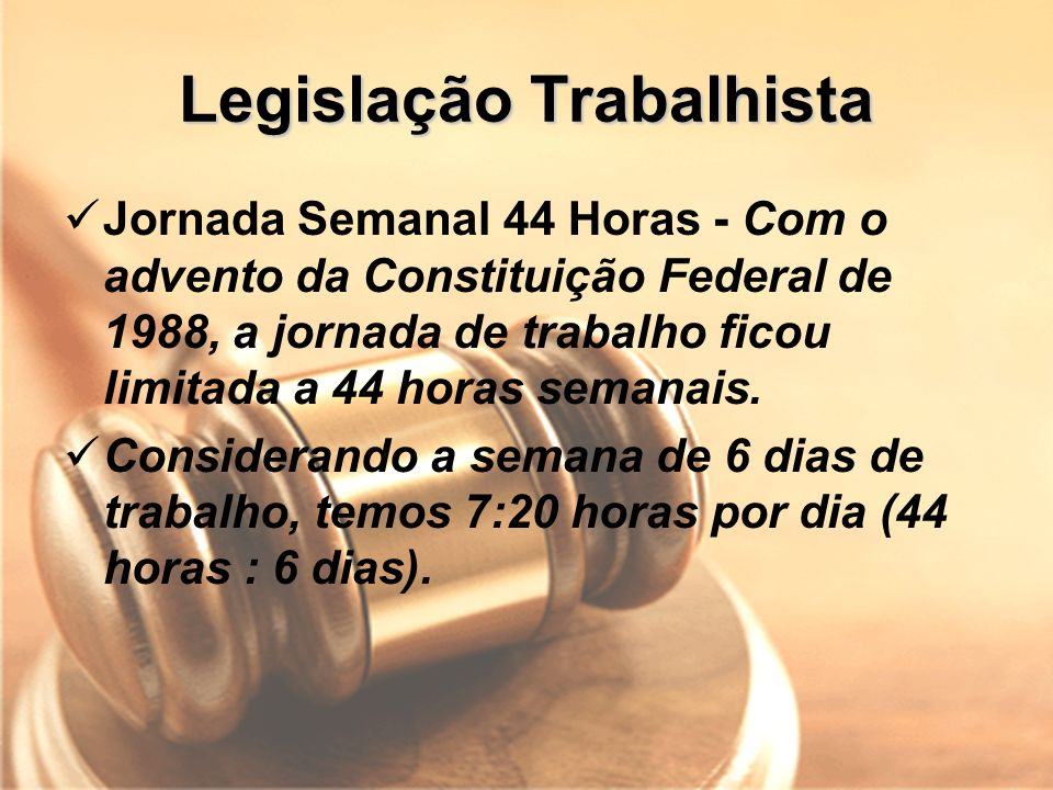 Legislação Trabalhista Jornada Semanal 44 Horas - Com o advento da Constituição Federal de 1988, a jornada de trabalho ficou limitada a 44 horas seman