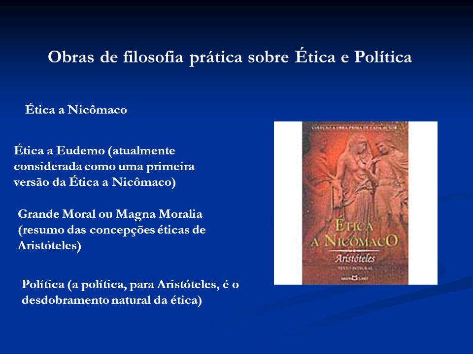 Obras de filosofia prática sobre Ética e Política Ética a Nicômaco Ética a Eudemo (atualmente considerada como uma primeira versão da Ética a Nicômaco