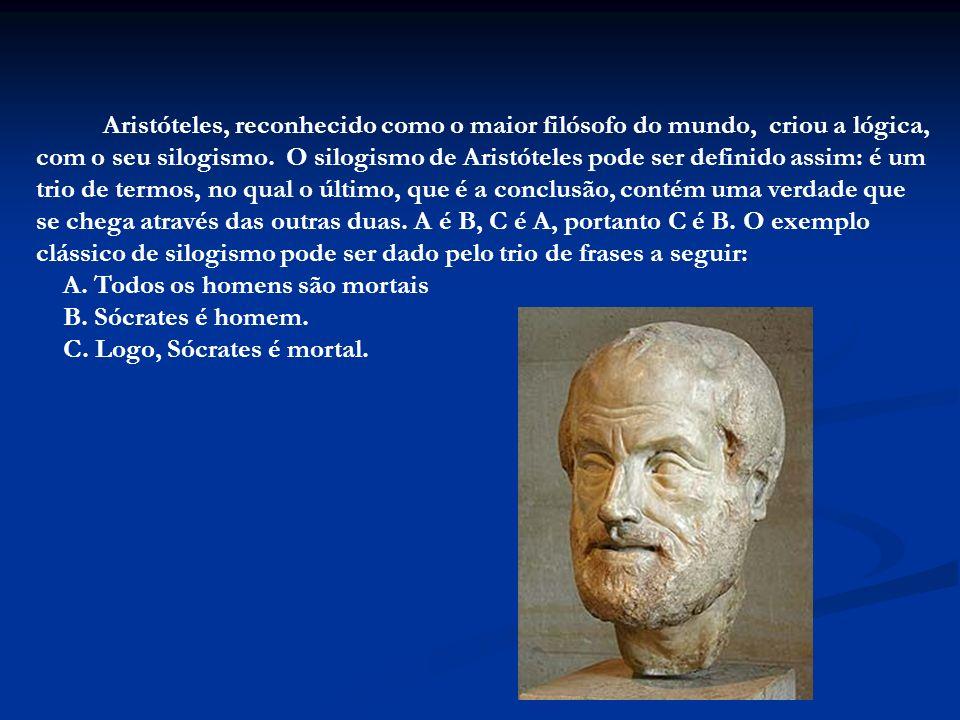 Aristóteles, reconhecido como o maior filósofo do mundo, criou a lógica, com o seu silogismo. O silogismo de Aristóteles pode ser definido assim: é um