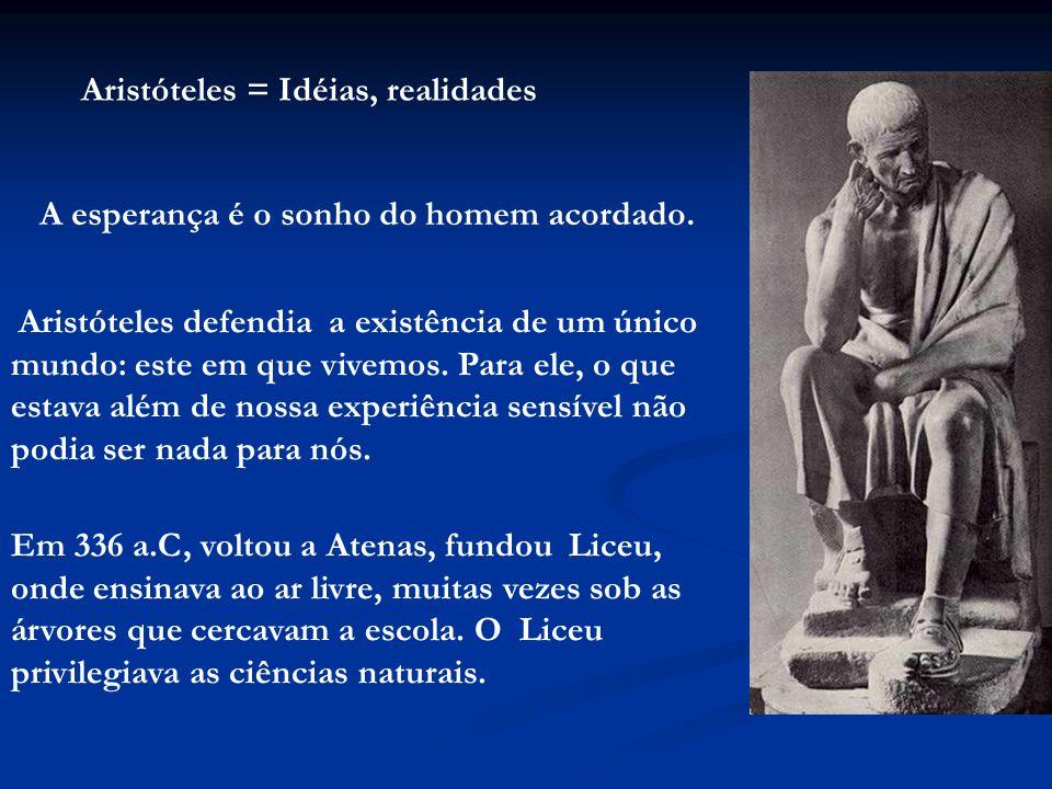 Aristóteles = Idéias, realidades A esperança é o sonho do homem acordado. Aristóteles defendia a existência de um único mundo: este em que vivemos. Pa