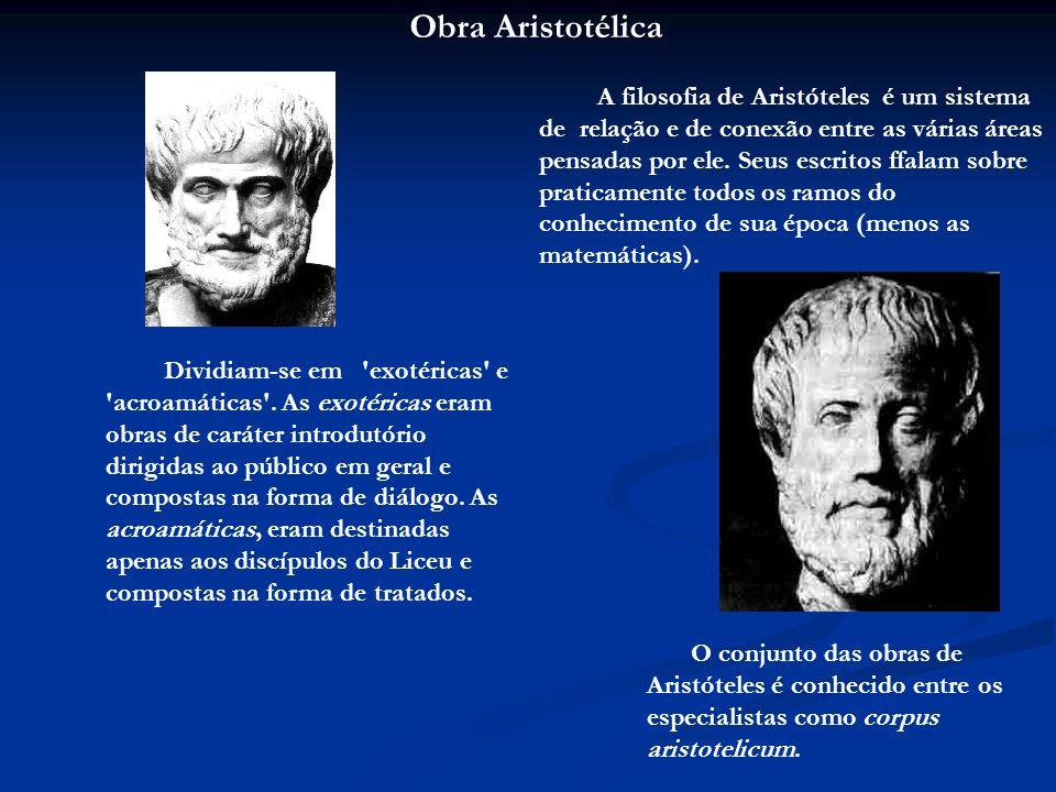Obra Aristotélica A filosofia de Aristóteles é um sistema de relação e de conexão entre as várias áreas pensadas por ele. Seus escritos ffalam sobre p
