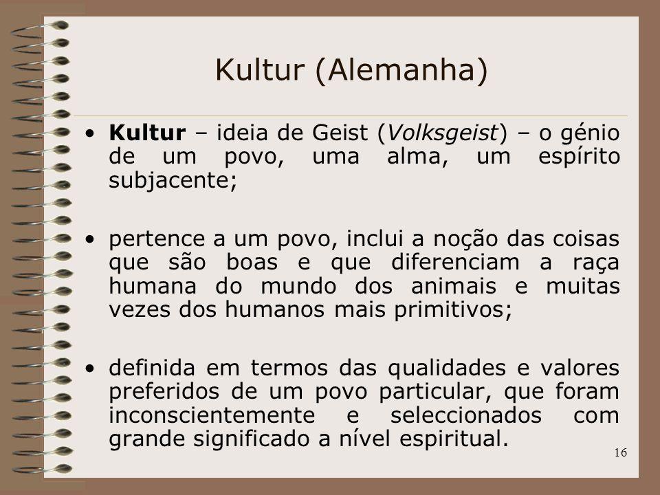 16 Kultur (Alemanha) Kultur – ideia de Geist (Volksgeist) – o génio de um povo, uma alma, um espírito subjacente; pertence a um povo, inclui a noção d