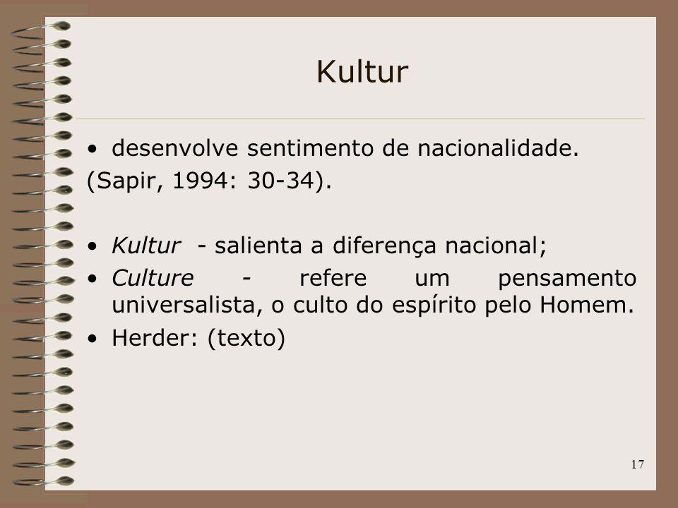 17 Kultur desenvolve sentimento de nacionalidade. (Sapir, 1994: 30-34). Kultur - salienta a diferença nacional; Culture - refere um pensamento univers