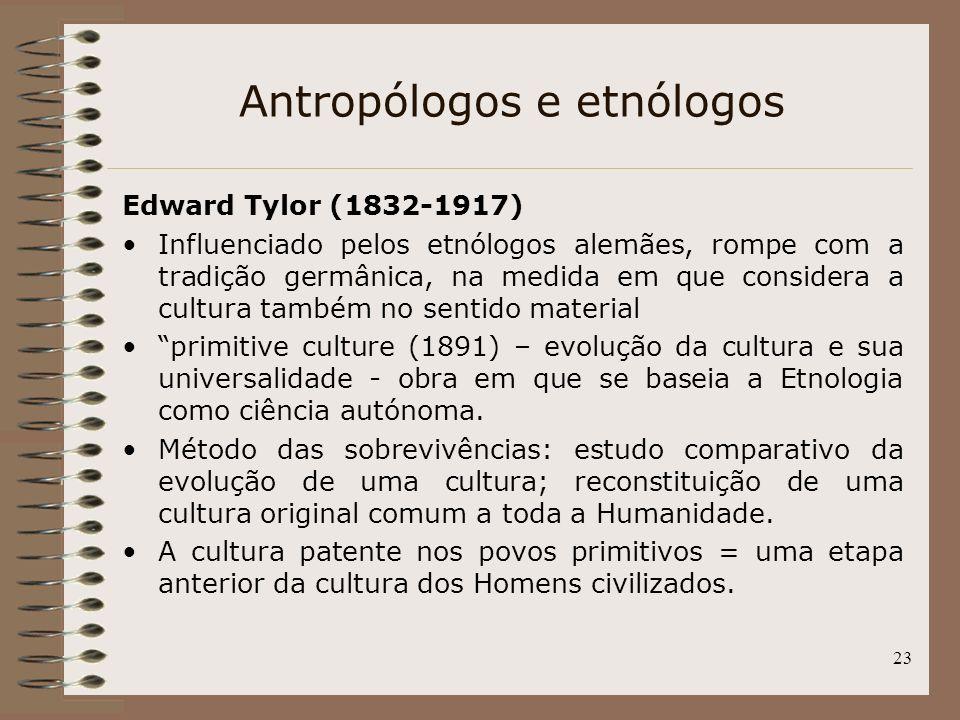 23 Antropólogos e etnólogos Edward Tylor (1832-1917) Influenciado pelos etnólogos alemães, rompe com a tradição germânica, na medida em que considera