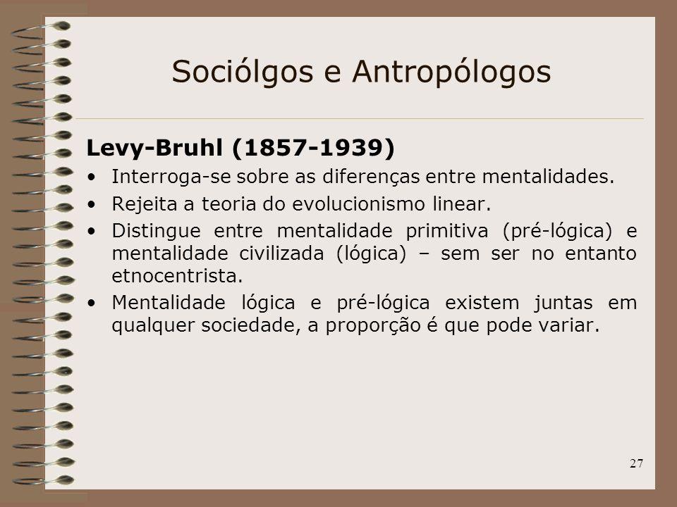 27 Sociólgos e Antropólogos Levy-Bruhl (1857-1939) Interroga-se sobre as diferenças entre mentalidades. Rejeita a teoria do evolucionismo linear. Dist