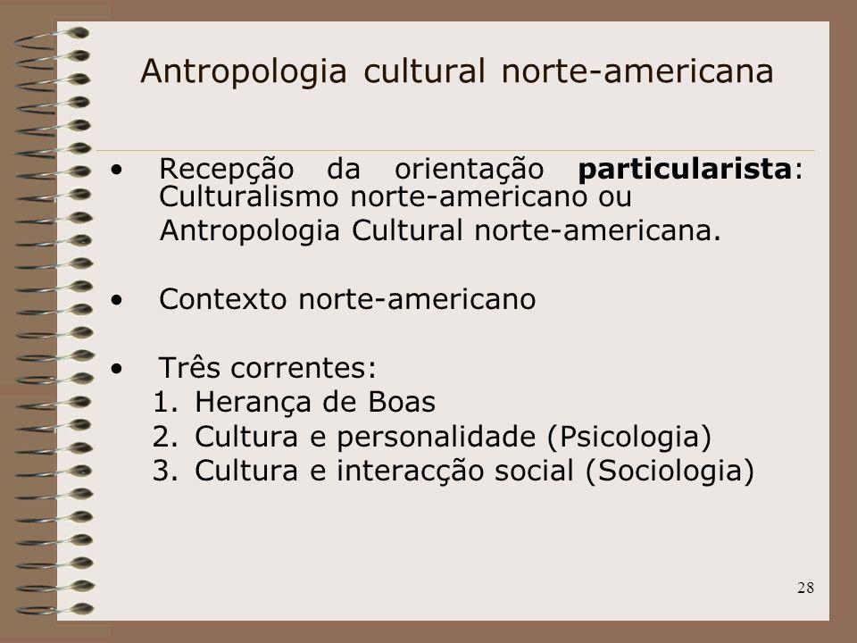 28 Antropologia cultural norte-americana Recepção da orientação particularista: Culturalismo norte-americano ou Antropologia Cultural norte-americana.