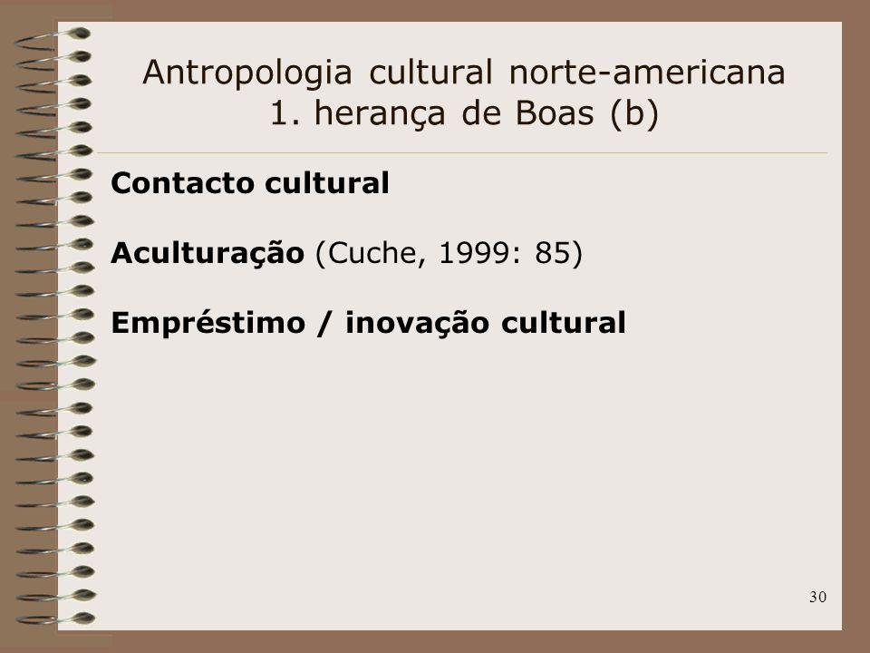 30 Antropologia cultural norte-americana 1. herança de Boas (b) Contacto cultural Aculturação (Cuche, 1999: 85) Empréstimo / inovação cultural