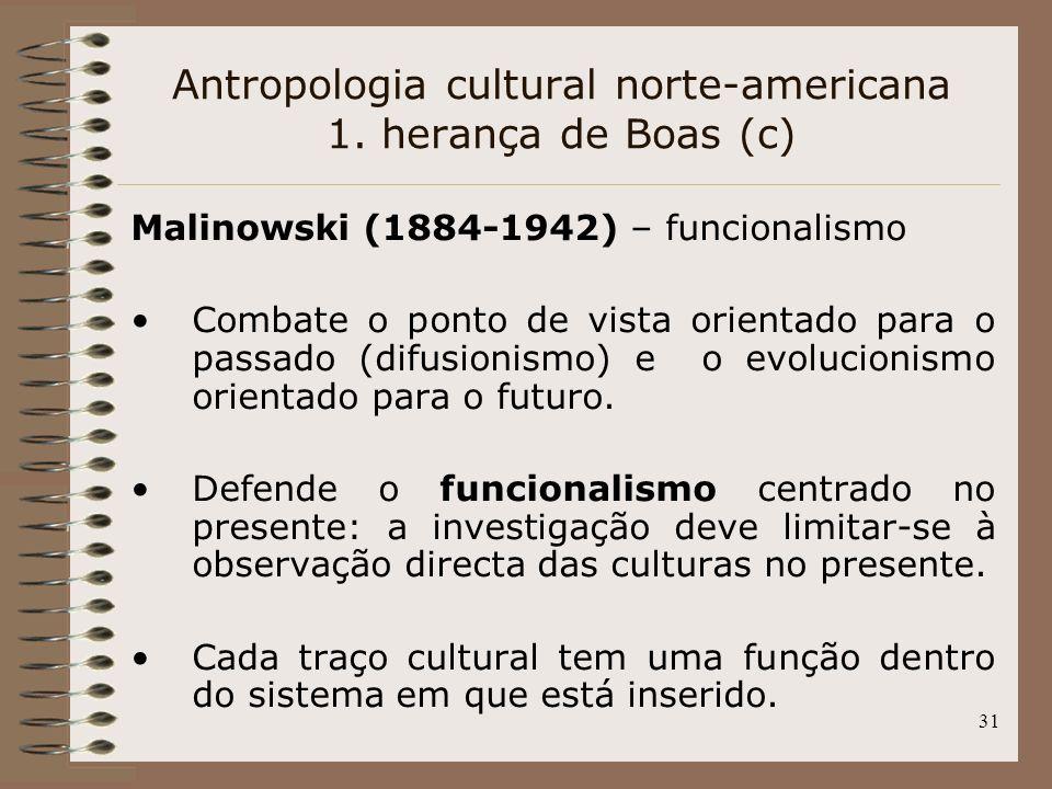 31 Antropologia cultural norte-americana 1. herança de Boas (c) Malinowski (1884-1942) – funcionalismo Combate o ponto de vista orientado para o passa