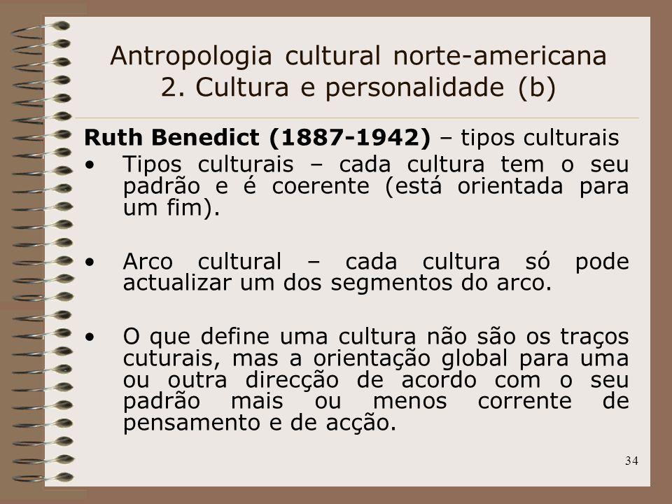 34 Antropologia cultural norte-americana 2. Cultura e personalidade (b) Ruth Benedict (1887-1942) – tipos culturais Tipos culturais – cada cultura tem