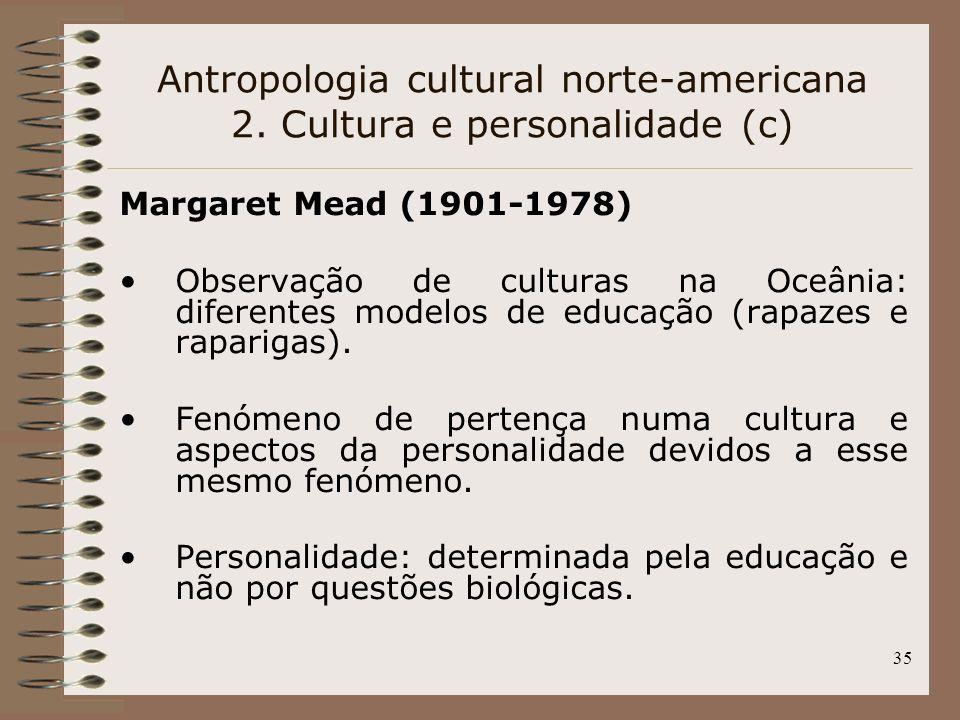 35 Antropologia cultural norte-americana 2. Cultura e personalidade (c) Margaret Mead (1901-1978) Observação de culturas na Oceânia: diferentes modelo
