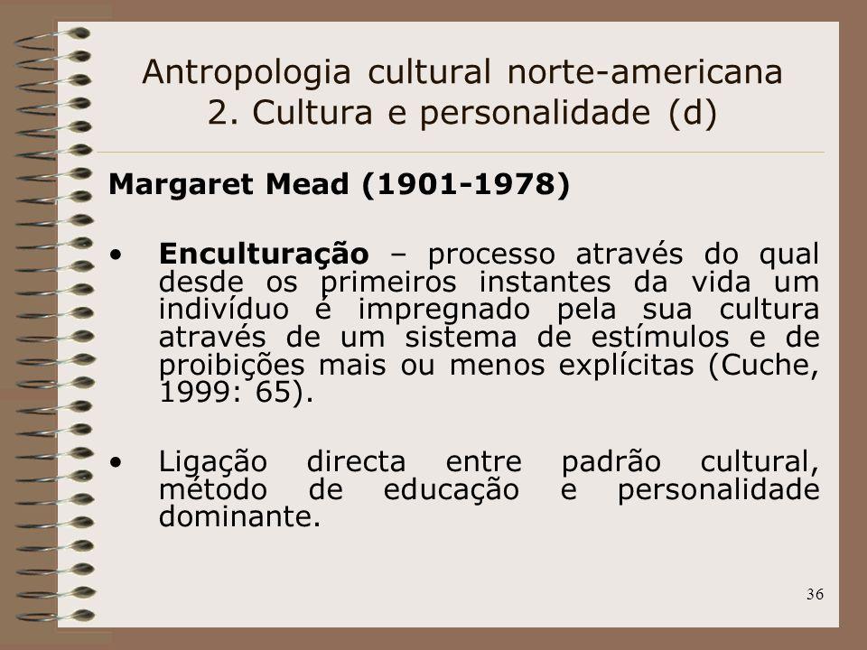 36 Antropologia cultural norte-americana 2. Cultura e personalidade (d) Margaret Mead (1901-1978) Enculturação – processo através do qual desde os pri
