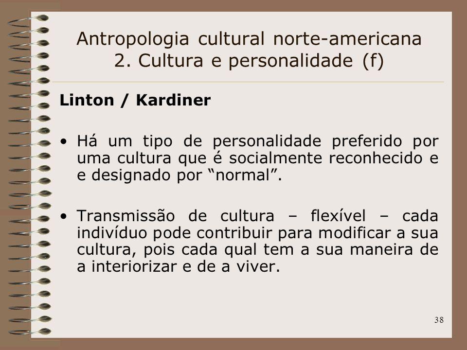 38 Linton / Kardiner Há um tipo de personalidade preferido por uma cultura que é socialmente reconhecido e e designado por normal. Transmissão de cult