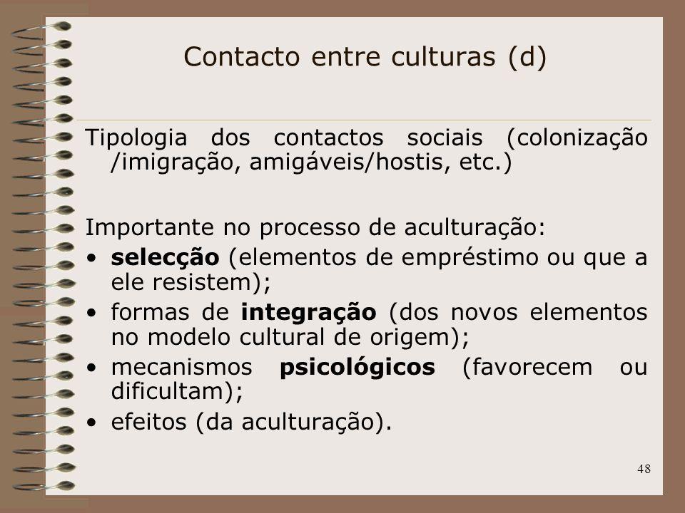 48 Tipologia dos contactos sociais (colonização /imigração, amigáveis/hostis, etc.) Importante no processo de aculturação: selecção (elementos de empr
