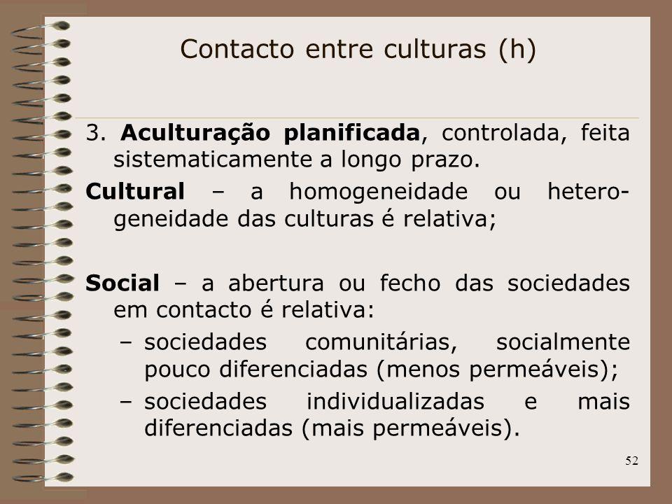 52 3. Aculturação planificada, controlada, feita sistematicamente a longo prazo. Cultural – a homogeneidade ou hetero- geneidade das culturas é relati