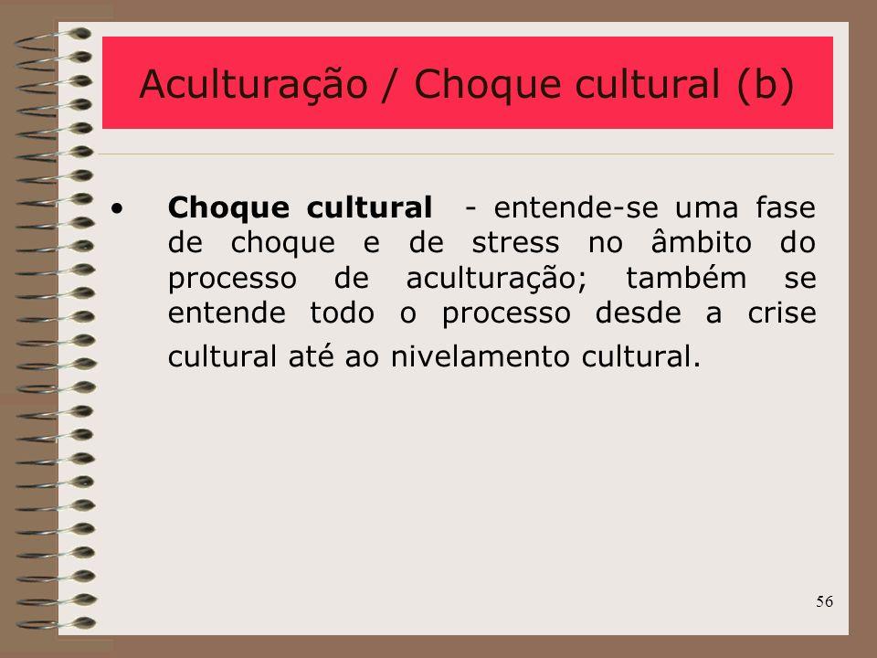 56 Aculturação / Choque cultural (b) Choque cultural - entende-se uma fase de choque e de stress no âmbito do processo de aculturação; também se enten