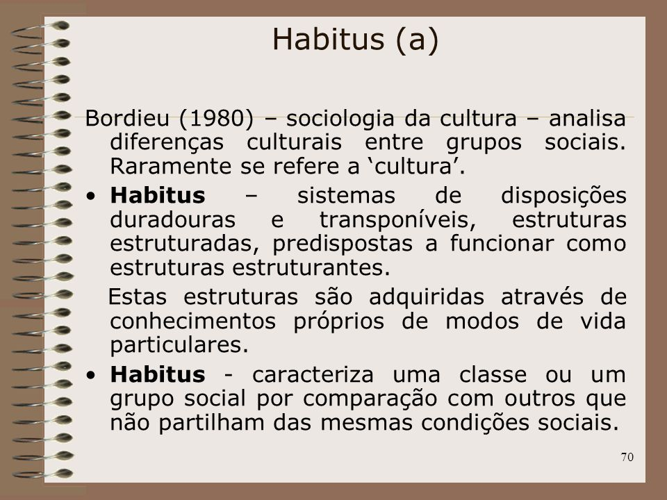 70 Bordieu (1980) – sociologia da cultura – analisa diferenças culturais entre grupos sociais. Raramente se refere a cultura. Habitus – sistemas de di