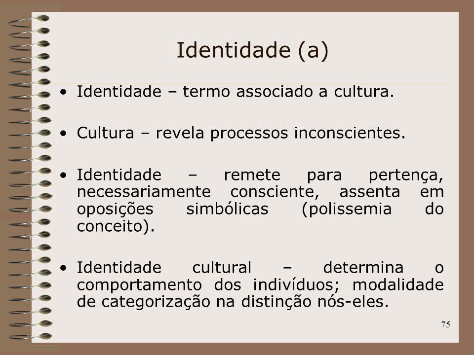 75 Identidade (a) Identidade – termo associado a cultura. Cultura – revela processos inconscientes. Identidade – remete para pertença, necessariamente
