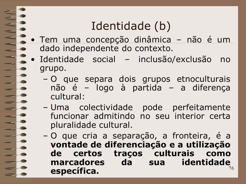 76 Identidade (b) Tem uma concepção dinâmica – não é um dado independente do contexto. Identidade social – inclusão/exclusão no grupo. –O que separa d