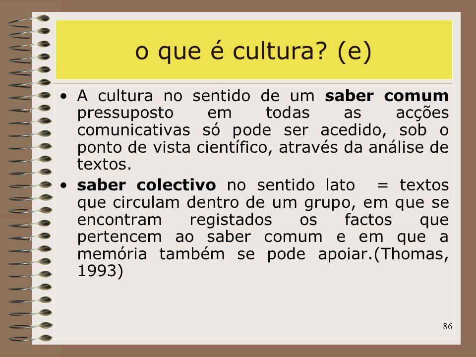 86 o que é cultura? (e) A cultura no sentido de um saber comum pressuposto em todas as acções comunicativas só pode ser acedido, sob o ponto de vista