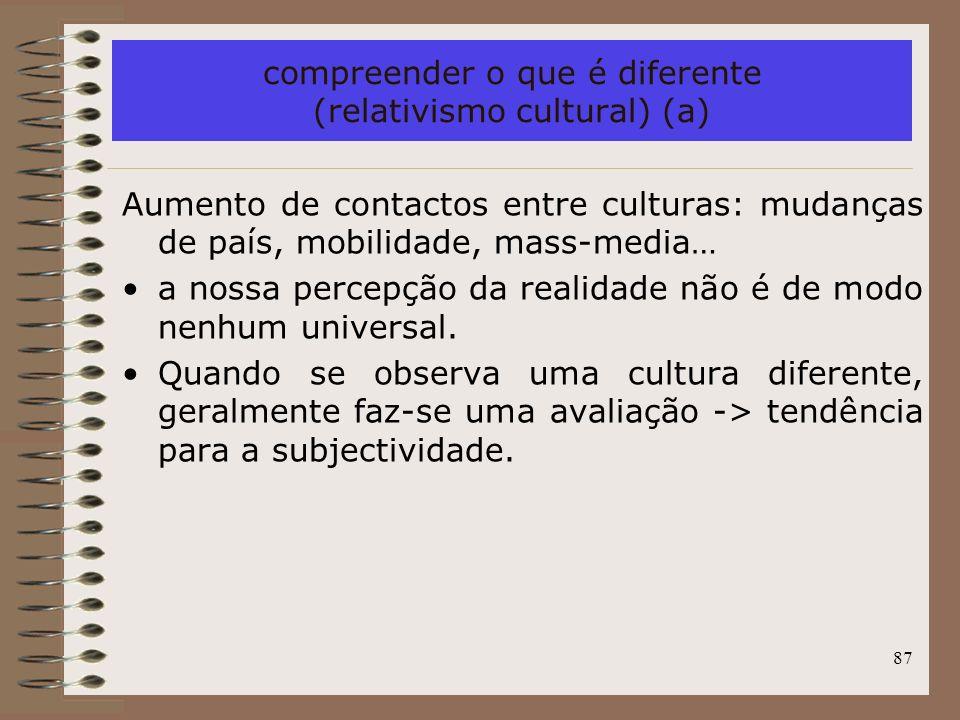 87 compreender o que é diferente (relativismo cultural) (a) Aumento de contactos entre culturas: mudanças de país, mobilidade, mass-media… a nossa per